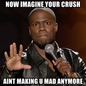 Kevin Hart - now imagine your crush aint making u mad anymore