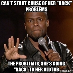 """Kevin Hart - Can't start cause of her """"back"""" problems the problem is, she's going """"back"""" to her old job"""