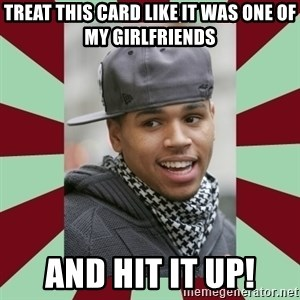 chris brown - Treat this card like it was one of my girlfriends and HIT IT UP!