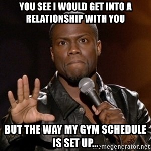 Kevin Hart - You see i would get into a relationship with you but the way my gym schedule is set up...