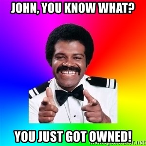 Foley - John, You know what? You just got owned!