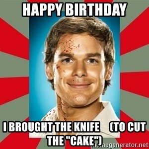 "DEXTER MORGAN  - Happy birthday I brought the knife     (to cut the ""cake"")"