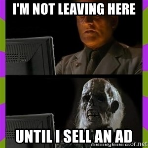 ill just wait here - i'm not leaving here until i sell an ad