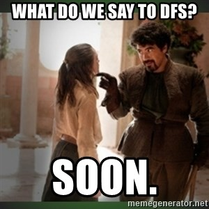 What do we say to the god of death ?  - What do we say to DFS? Soon.