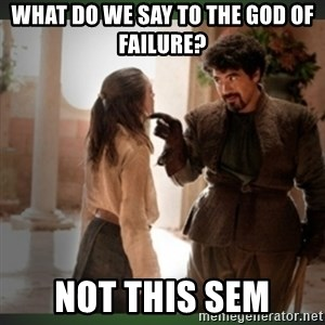 What do we say to the god of death ?  - what do we say to the god of failure? not this sem
