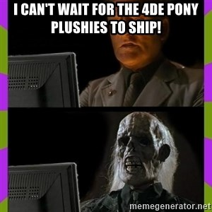 ill just wait here - I can't wait for the 4DE pony plushies to ship!