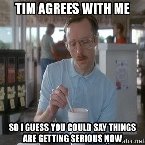 things are getting serious - Tim agrees with me So I guess you could say things are getting serious now