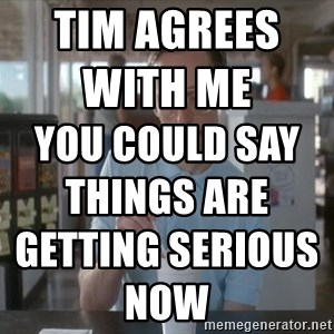 things are getting serious - Tim agrees with me                      you could say things are getting serious now