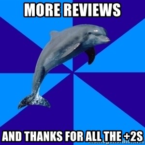 Drama Dolphin - More reviews And thanks for all the +2s