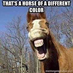 Horse - THAT'S A HORSE OF A DIFFERENT COLOR
