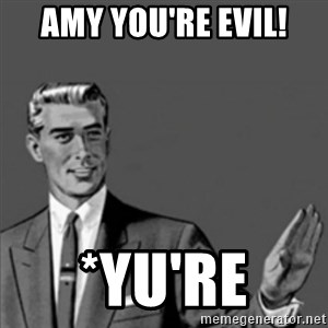 Correction Guy - Amy you're evil! *Yu're