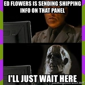 ill just wait here - Ed Flowers is sending shipping info on that panel I'll just wait here