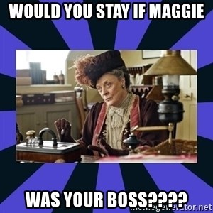 Maggie Smith being a boss - would you stay if Maggie  was your boss????