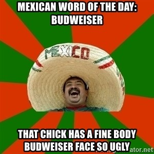 Successful Mexican - MEXICAN WORD OF THE DAY: BUDWEISER THAT CHICK HAS A FINE BODY BUDWEISER FACE SO UGLY