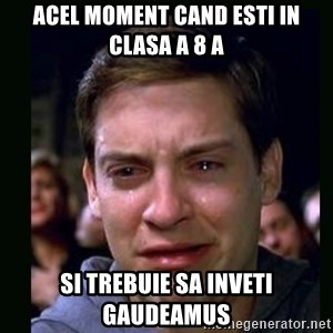 crying peter parker - acel moment cand esti in clasa a 8 a si trebuie sa inveti gaudeamus