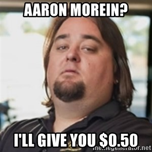 chumlee - Aaron Morein? I'll give you $0.50