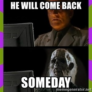 ill just wait here - he will come back someday