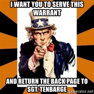 Uncle sam wants you! - I want you to serve this warrant And return the back page to Sgt. Tenbarge