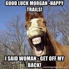 Horse - GOOD LUCK MORGAN -HAPPY TRAILS! I SAID WOMAN - GET OFF MY BACK!