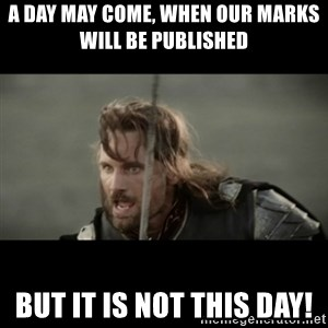 But it is not this Day ARAGORN - A DAY MAY COME, WHEN OUR MARKS WILL BE PUBLISHED  BUT IT IS NOT THIS DAY!