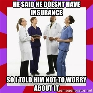 Doctors laugh - he said he doesnt have insurance so i told him not to worry about it
