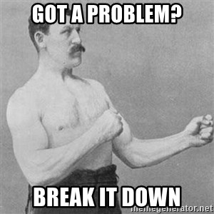 Overly Manly Man, man - GOT a PRoblem? Break it down