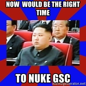 kim jong un - Now  would be the right time  To nuke GSC