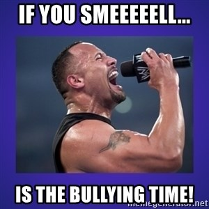 The Rock Catchphrase - If you smeeeeell... is the bullying time!