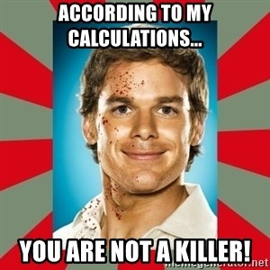 DEXTER MORGAN  - ACCORDING TO MY CALCULATIONS... YOU ARE NOT A KILLER!