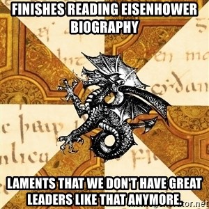 History Major Heraldic Beast - Finishes reading Eisenhower biography Laments that we don't have great leaders like that anymore.