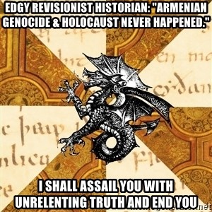 "History Major Heraldic Beast - Edgy Revisionist historian: ""Armenian Genocide & Holocaust never happened."" I shall assail you with unrelenting truth and end you"