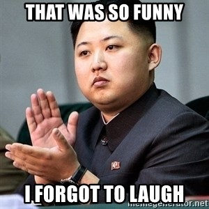 Kim Jong Un Clap - THAT WAS SO FUNNY I FORGOT TO LAUGH