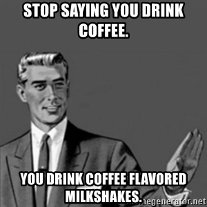 Correction Guy - Stop saying you drink coffee.  You drink coffee flavored milkshakes.