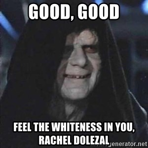 darth sidious mun - good, good feel the whiteness in you, rachel dolezal