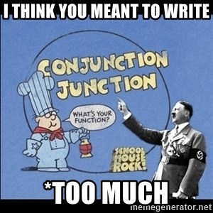 Grammar Nazi - I think you meant to write *too much