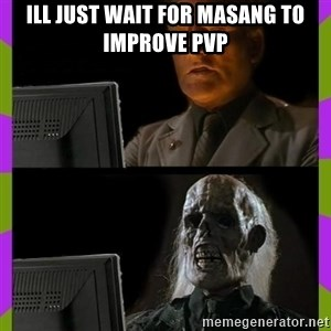ill just wait here - Ill just wait for masang to improve pvp
