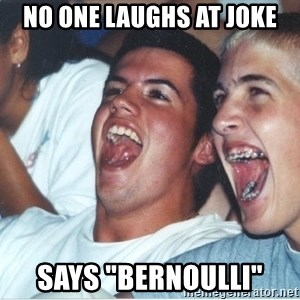 "Immature high school kids - NO ONE LAUGHS AT JOKE SAYS ""bernoulli"""