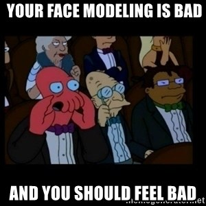 X is bad and you should feel bad -  Your face modeling is bad and you should feel bad
