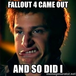 Jizzt in my pants - fallout 4 came out and so did I