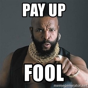 Mr T - Pay up FOOL