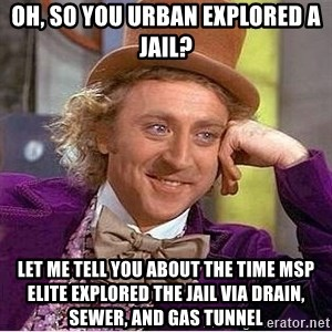 Oh so you're - oh, so you urban explored a jail? Let me tell you about the time msp elite explored the jail via drain, sewer, and gas tunnel