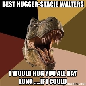 Raging T-rex - Best Hugger-Stacie Walters I would hug you all day long .....if i could