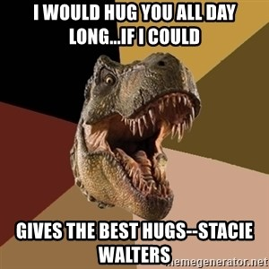 Raging T-rex - I would hug you all day long...if i could Gives the best hugs--Stacie Walters