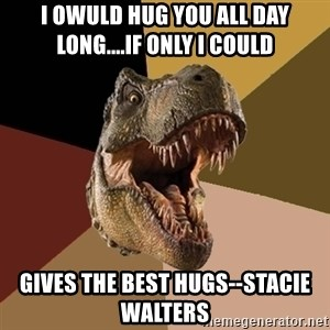Raging T-rex - I owuld hug you all day long....if only i could Gives the best hugs--Stacie Walters