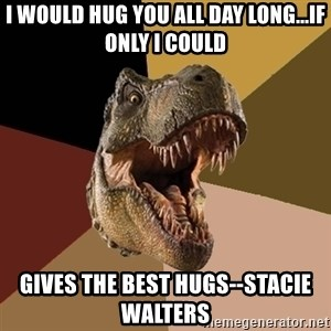 Raging T-rex - I would hug you all day long...if only i could Gives the best hugs--Stacie Walters
