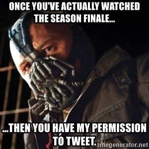 Only then you have my permission to die - ONCE YOU'VE ACTUALLY WATCHED THE SEASON FINALE... ...THEN YOU HAVE MY PERMISSION TO TWEET.
