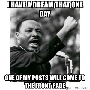 I HAVE A DREAM - i have a dream that one day one of my posts will come to the front page