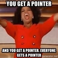 giving oprah - You get a pointer And you get a pointer. Everyone gets a pointer