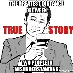 true story - The greatest distance between Two people is 'misunderstanding'
