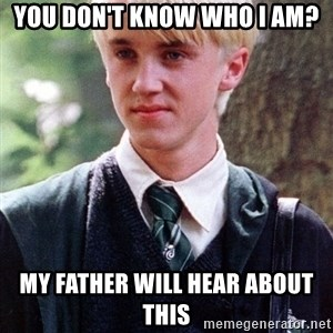Draco Malfoy - you don't know who i am? my father will hear about this